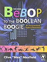 Bebop to the Boolean Boogie, Third Edition: An Unconventional Guide to Electronics by Clive Maxfield(2008-12-23)