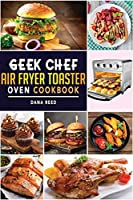 Geek Chef Air Fryer Toaster Oven Cookbook: Easy and Affordable Air Fryer Toaster Oven Convection Recipes. Roast, Bake, Broil, Reheat, Fry Oil-Free and More.