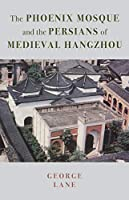 The Phoenix Mosque and the Persians of Medieval Hangzhou (British Institute of Persian Studies)