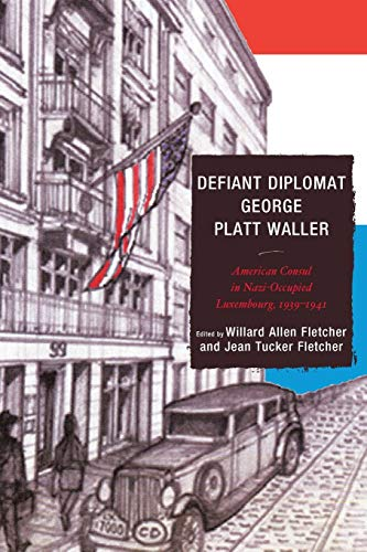 Defiant Diplomat: George Platt Waller: American Consul in Nazi-Occupied Luxembourg, 1939–1941