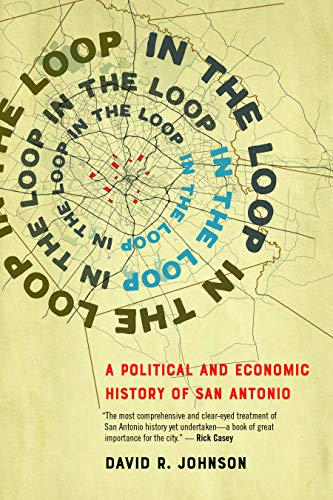 Compare Textbook Prices for In the Loop: A Political and Economic History of San Antonio  ISBN 9781595349224 by Johnson, David R.