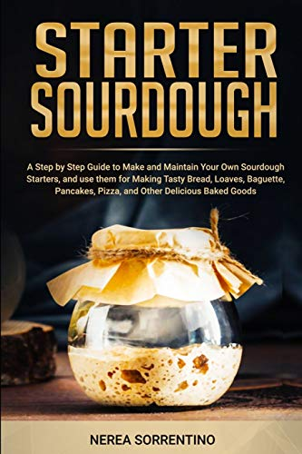 Starter Sourdough: A Step by Step Guide to Make and Maintain Your Own Sourdough Starters, and use them for Making Tasty Bread, Loaves, Baguette, Pancakes, Pizza, and Other Delicious Baked Goods