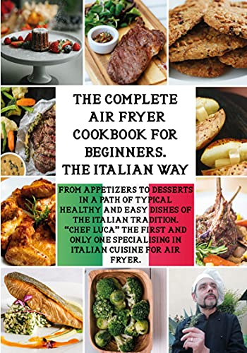 """THE COMPLETE AIR FRYER COOKBOOK FOR BEGINNERS. 'THE ITALIAN WAY': From Appetizers to Desserts in a Path of Typical Healthy and Easy Dishes of the Italian Tradition. """"Chef Luca"""" The First and Only..."""
