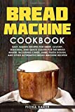 Bread Machine Cookbook: Easy, Baking Recipes for Sweet, Savory, Seasonal, and Quick Loaves For The...