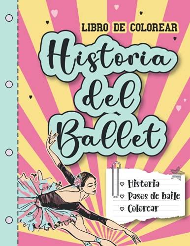 Libro de colorear - HISTORIA DEL BALLET: Historia y pasos de baile.: Libro para pintar, aprender la historia de la danza y los pasos básicos del ... para niñas. (Colección de Erika Varela G.)