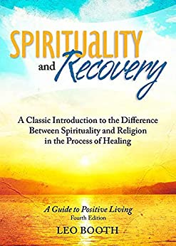 Spirituality and Recovery: A Classic Introduction to the Difference Between Spirituality and Religion in the Process of Healing by [Leo Booth]