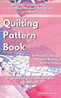 Quilting Pattern Book: Make other quilters jealous. Create fashion-forward quilts for your grandkids. 10 Innovative Blocks, 10 Modern Borders, 26 Outline Patterns. Original designs to unleash your creativity.