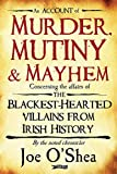 Murder, Mutiny and Mayhem: Concerning the Affairs of the Blackest- Hearted Villians from Irish History