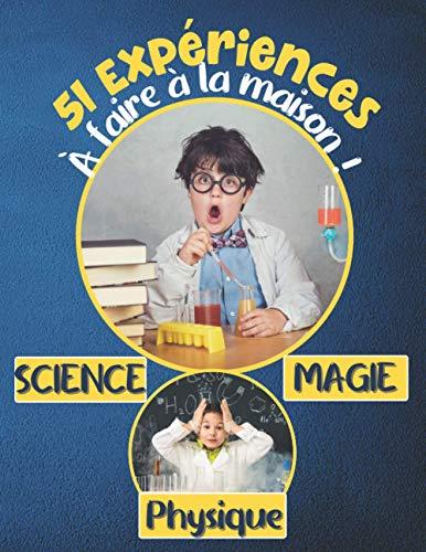 51 Expériences à faire à la maison ! Science - Magie - Physique: Et si tu t'amusais à enfiler ton costume de savant ? Expériences ludiques et ... de 5 ans / Livre d'activités pédagogiques.