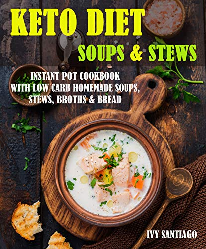 Keto Diet Soups & Stews: Instant Pot Cookbook with Low Carb Homemade Soups, Stews, Broths & Bread (Keto Life 4)