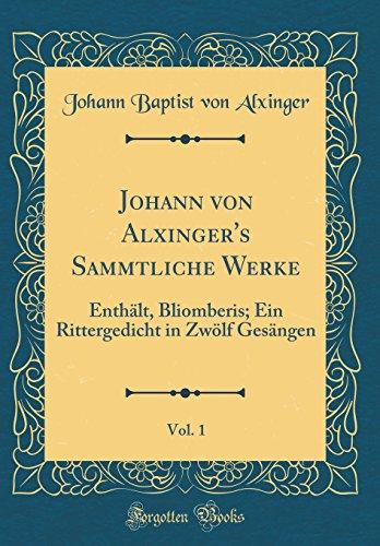 Johann von Alxinger's Sammtliche Werke, Vol. 1: Enthält, Bliomberis; Ein Rittergedicht in Zwölf Gesängen (Classic Reprint)