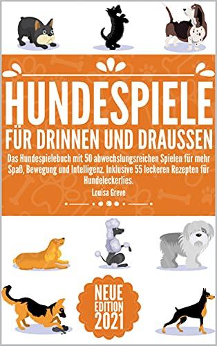HUNDESPIELE FÜR DRINNEN UND DRAUSSEN: Das Hundespielebuch mit 50 abwechslungsreichen Spielen für mehr Spaß, Bewegung und Intelligenz. Inklusive 55 leckeren Rezepten für Hundeleckerlies.