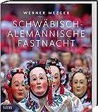 Schwäbisch-alemannische Fastnacht: Kulturerbe und lebendige Tradition - Werner Mezger