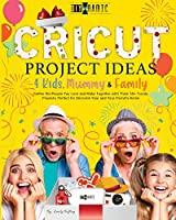 Cricut Project Ideas - 4 Kids, Mummy & Family: Gather the People You Love and Make Together with Them 50+ Trendy Projects Perfect to Decorate Your and Your Friend's Home (The Diy-Namic)