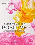 Haines, J: Paint Yourself Positive: Colourful Creative Watercolour - Jean Haines