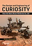 The Design and Engineering of Curiosity: How the Mars Rover Performs Its Job (Springer Praxis Books) - Emily Lakdawalla