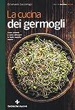 La cucina dei germogli. Come produrli e come utilizzarli in tante squisite ricette
