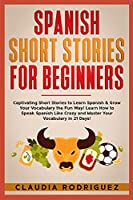 Spanish Short Stories for Beginners: Captivating Short Stories to Learn Spanish & Grow Your Vocabulary the Fun Way! Learn How to Speak Spanish Like Crazy and Master Your Vocabulary in 21 Days!