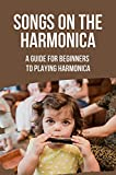 Songs On The Harmonica: A Guide For Beginners To Playing Harmonica: Harmonica Songbook (English Edition)