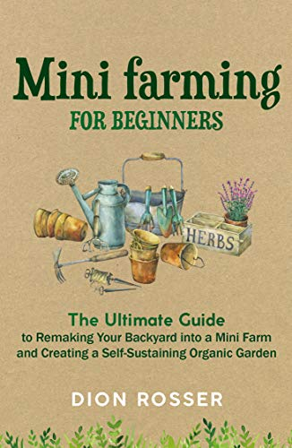 Mini Farming for Beginners: The Ultimate Guide to Remaking Your Backyard into a Mini Farm and Creating a Self-Sustaining Organic Garden by [Dion Rosser]