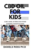 CBD OIL FOR KIDS: Comprehensive Guide on Using CBD Oil for treat Common Ailment in Kids : ADHD,Autism,Flu and lots more