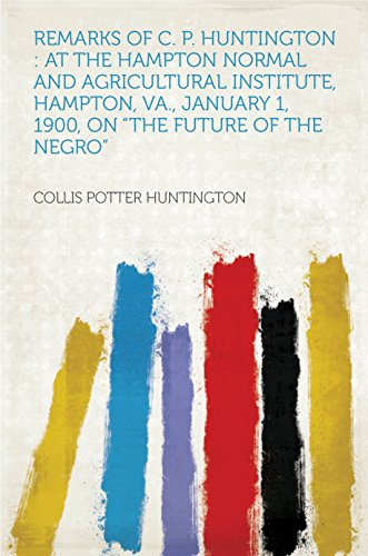 """Remarks of C. P. Huntington : at the Hampton Normal and Agricultural Institute, Hampton, Va., January 1, 1900, on """"The Future of the Negro"""""""