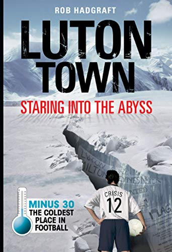 Luton Town: Staring into the Abyss 1958-2008: Minus 30 - the Coldest Place in Football (Desert Island Football Histories)