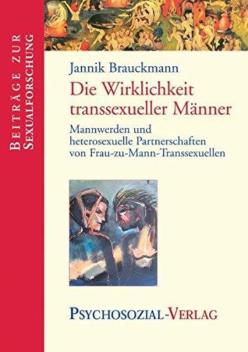Die Wirklichkeit transsexueller Männer: Mannwerden und heterosexuelle Partnerschaften von Frau-zu-Mann-Transsexuellen (Beiträge zur Sexualforschung)