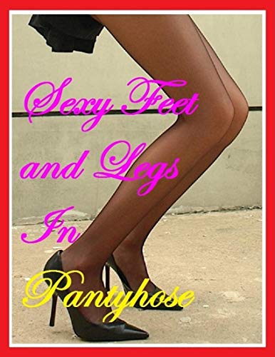 Sexy Feet and Legs In Pantyhose (English Edition)
