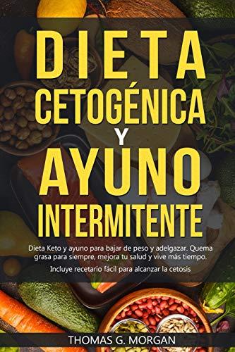 DIETA CETOGÉNICA Y AYUNO INTERMITENTE - Dieta Keto y ayuno para bajar de peso y adelgazar - Quema grasa para siempre, mejora tu salud y vive más tiempo ( Incluye recetario )