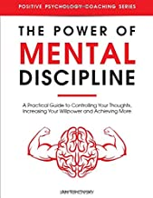 The Power of Mental Discipline: A Practical Guide to Controlling Your Thoughts, Increasing Your Willpower and Achieving More (Positive Psychology Coaching Series)