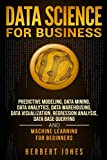 Data Science for Business: Predictive Modeling, Data Mining, Data Analytics, Data Warehousing, Data Visualization, Regression Analysis, Database Querying, and Machine Learning for Beginners