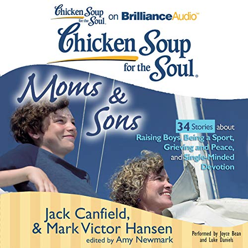 Chicken Soup for the Soul: Moms and Sons - 34 Stories about Raising Boys, Being a Sport, Grieving and Peace, and Single-Minded Devotion audiobook cover art