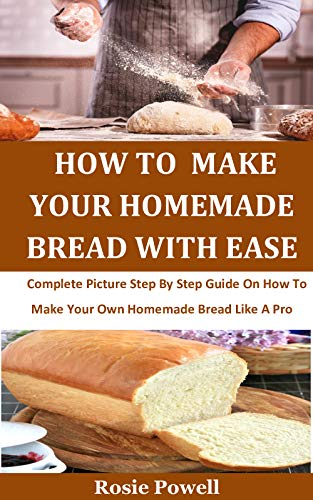 How To  Make Your Homemade Bread With Ease:  Complete Picture Step By Step Guide On How To Make Your Own Homemade Bread Like A Pro