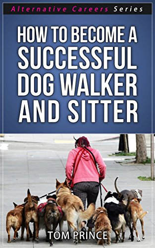 How To Become A Successful Dog Walker and Sitter (Alternative Careers Series Book 4)