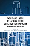 Work and Labor Relations in the Construction Industry: An International Perspective (Routledge Research in Employment Relations)