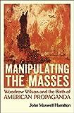 Image of Manipulating the Masses: Woodrow Wilson and the Birth of American Propaganda