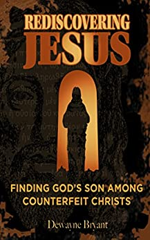 Rediscovering Jesus: Finding God's Son Among Counterfeit Christs by [Dewayne Bryant]