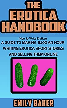The Erotica Handbook: (How to Write Erotica) A guide to making $100 an hour writing erotica short stories and selling them online (Emily Baker Writing Skills and Reference Guides Book 1) by [Emily Baker]