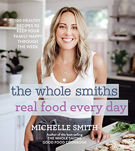 The Whole Smiths Real Food Every Day: Healthy Recipes to Keep Your Family Happy Throughout the Week