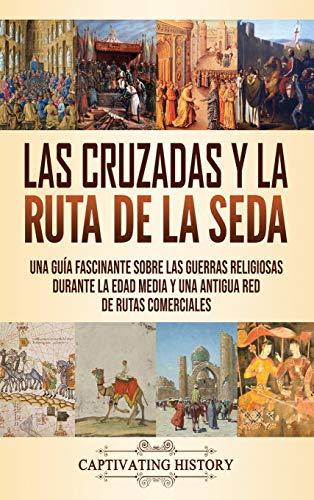 Las Cruzadas y la Ruta de la Seda: Una guía fascinante sobre las guerras religiosas durante la Edad Media y una antigua red de rutas comerciales
