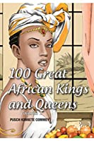 100 Great African Kings and Queens ( Volume 1 ): Contesting for glory and empire (Real African Writers)