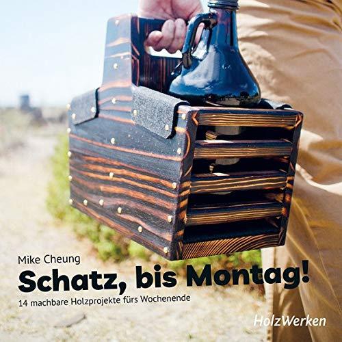 Schatz, bis Montag!: 14 machbare Holzprojekte fürs Wochenende