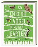 So locke ich Vögel in meinen Garten: Futter, Nistplätze, geeignete Pflanzen von Dan Rouse