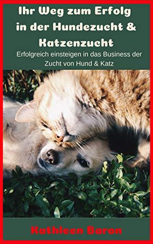 Ihr Weg zum Erfolg in der Hundezucht & Katzenzucht: Erfolgreich einsteigen in das Business der Zucht von Hund & Katz (Erstes Taschenbuch 1)
