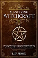 Mastering Witchcraft: A Transforming Guide On Spells And Witchcraft For The Complete Beginner. Und erstand Witchcraft And Wicca Religion And Mysteries Of Spells, Herbal Magic, Moon Magic, Crystal Magic