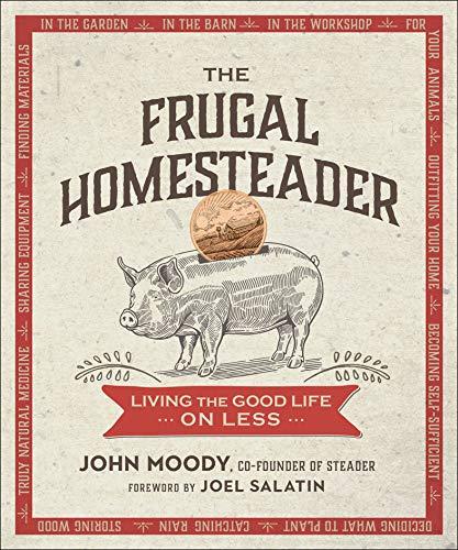 The Frugal Homesteader: Living the Good Life on Less by [John Moody, Joel Salatin]