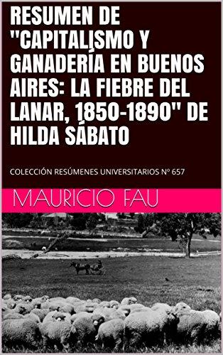 """RESUMEN DE """"CAPITALISMO Y GANADERÍA EN BUENOS AIRES: LA FIEBRE DEL LANAR, 1850-1890"""" DE HILDA SÁBATO: COLECCIÓN RESÚMENES UNIVERSITARIOS Nº 657"""