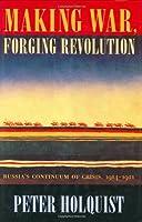 Making War, Forging Revolution: Russia's Continuum of Crisis, 1914-1921