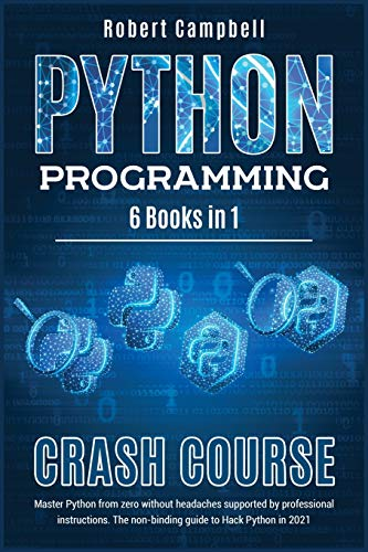 Python Programming Crash Course: Master Python From Zero Without Headaches Supported by Professional Instructions. The Non-Binding Guide to Hack Python in 2021.